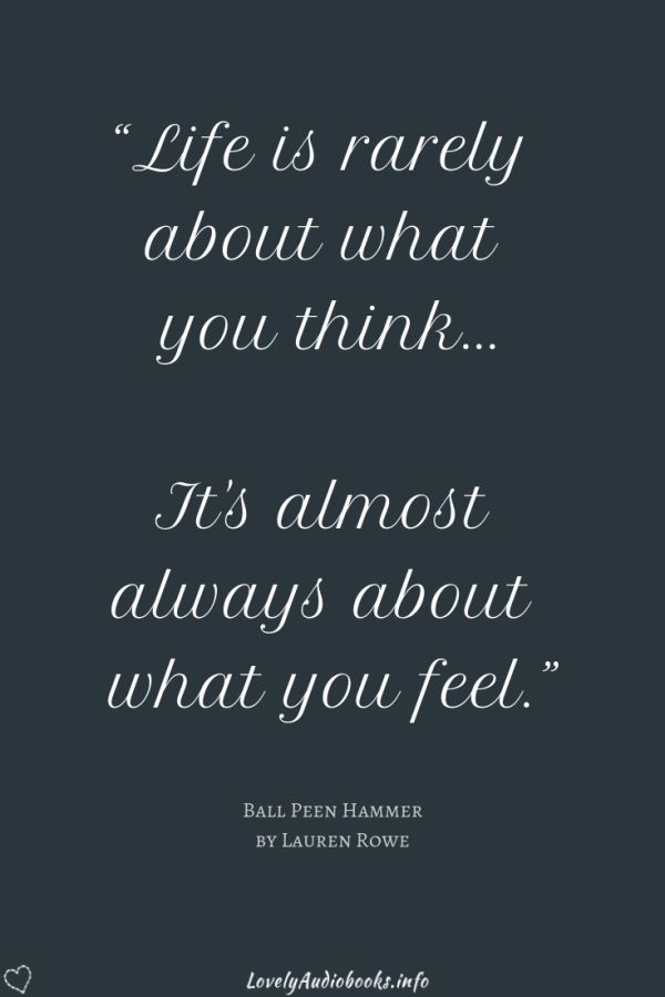 """Ball Peen Hammer book quote: """"Life is rarely about what you think... It's almost always about what you feel."""""""