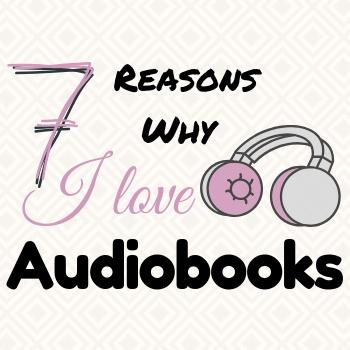 7 Reasons why I love Audiobooks
