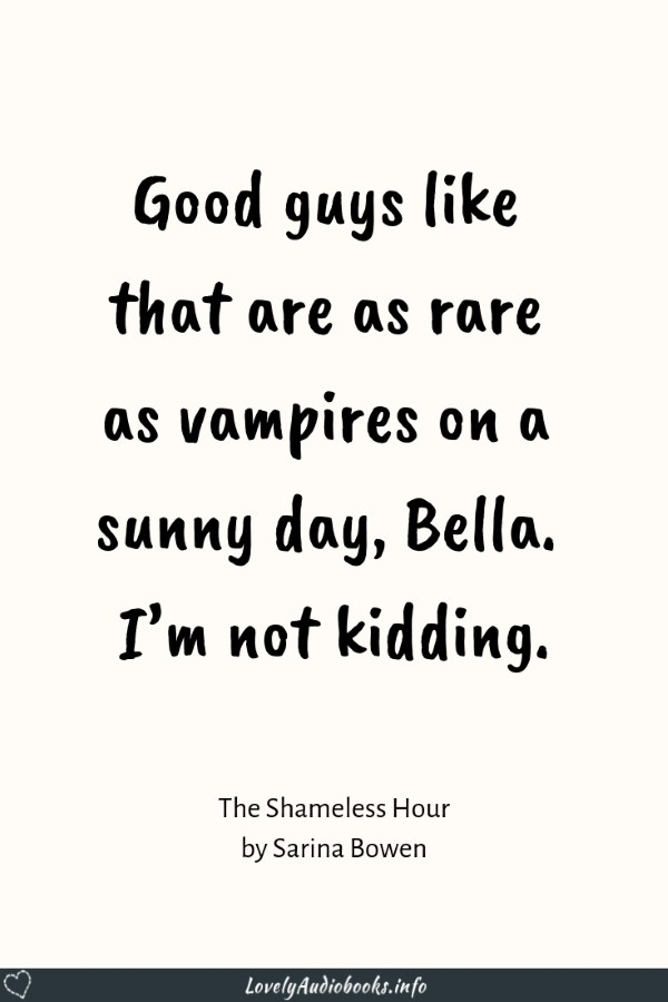 """Good guys like that are as rare as vampires on a sunny day, Bella. I'm not kidding."" - Book quote from The Shameless Hour by Sarina Bowen. I wonder if this quote with her name was spoofing Twilight? Click to read my audiobook review and find a recommendation for a similar Romance novel. #audiobook #romance #bookquote"