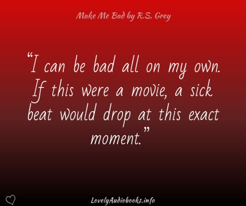 """""""I can be bad all on my own. If this were a movie, a sick beat would drop at this exact moment."""" Book quote from Make Me Bad by R.S. Grey"""