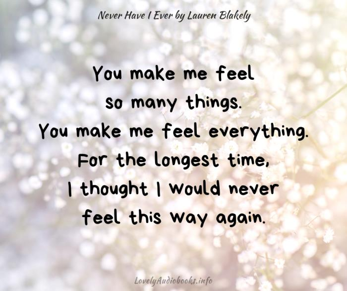 """Book Quote from Never Have I Ever by Lauren Blakely: """"You make me feel so many things. You make me feel everything. For the longest time, I thought I would never feel this way again."""""""