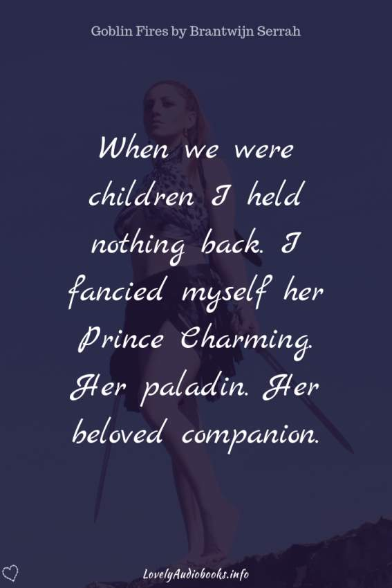Book Quote from Goblin Fires by Brantwijn Serrah: I hadn't always been so reserved when it came to Ceridwen. When we were children I held nothing back. I fancied myself her Prince Charming. Her paladin. Her beloved companion.
