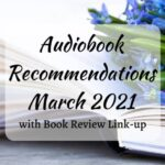 Audiobook Recommendations for March 2021 (with Book Review Link-Up)