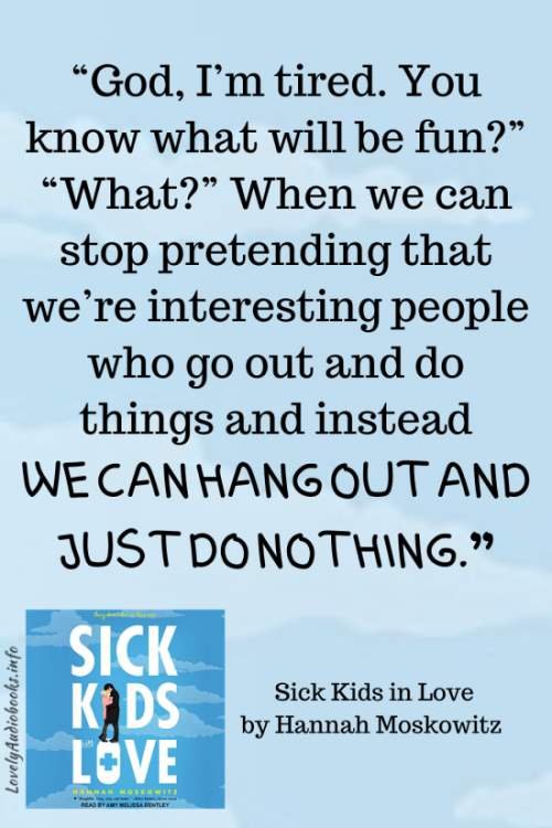 """Sick Kids in Love book quote: """"God, I'm tired. You know what will be fun?"""" """"What?"""" When we can stop pretending that we're interesting people who go out and do things and instead we can hang out and just do nothing."""""""